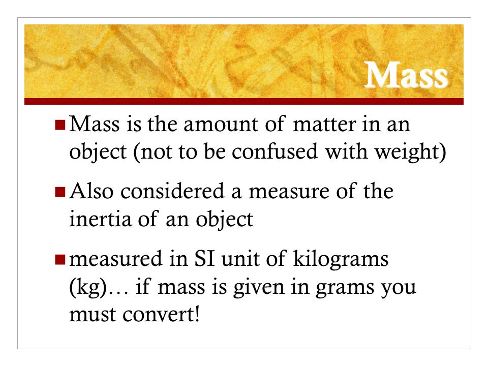Mass Mass is the amount of matter in an object (not to be confused with weight) Also considered a measure of the inertia of an object.