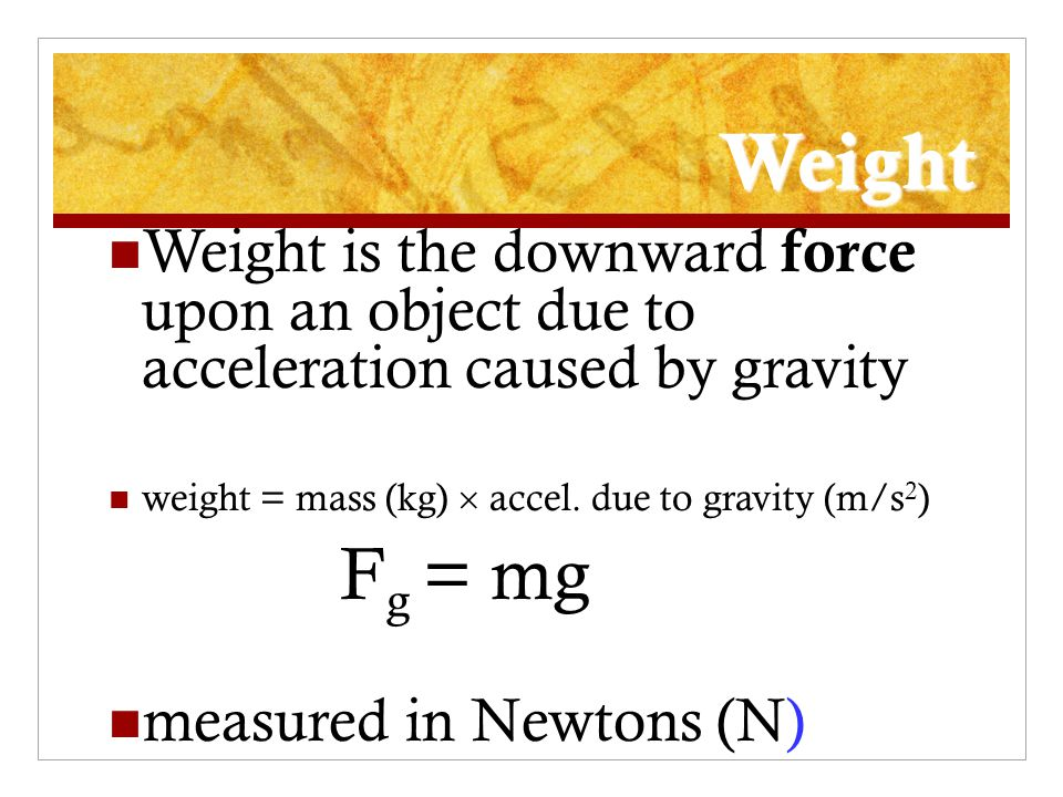 Weight Weight is the downward force upon an object due to acceleration caused by gravity. weight = mass (kg)  accel. due to gravity (m/s2)