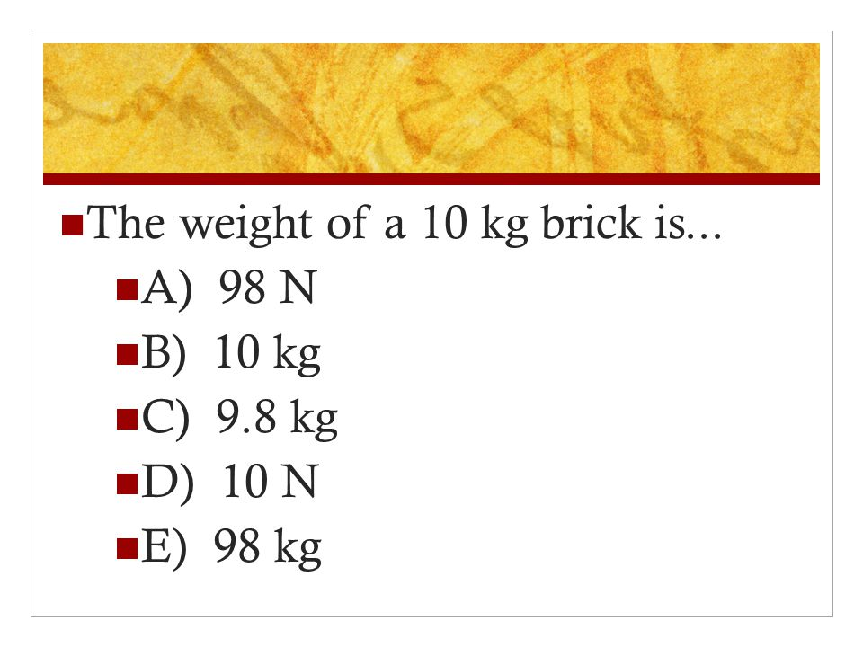 The weight of a 10 kg brick is...