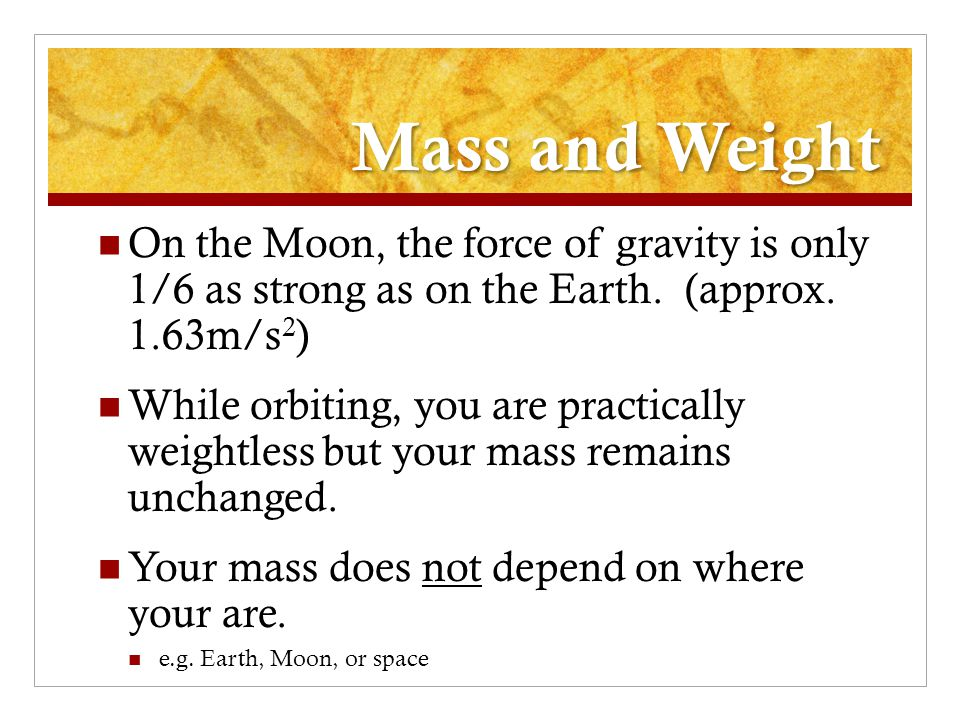 Mass and Weight On the Moon, the force of gravity is only 1/6 as strong as on the Earth. (approx. 1.63m/s2)
