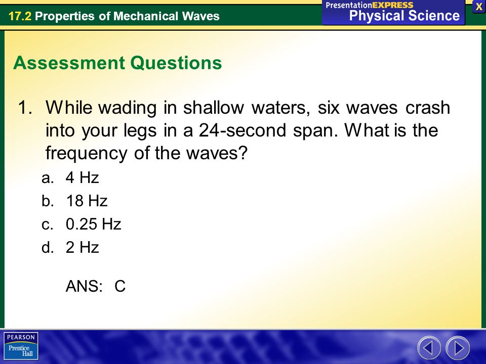 Assessment Questions While wading in shallow waters, six waves crash into your legs in a 24-second span. What is the frequency of the waves