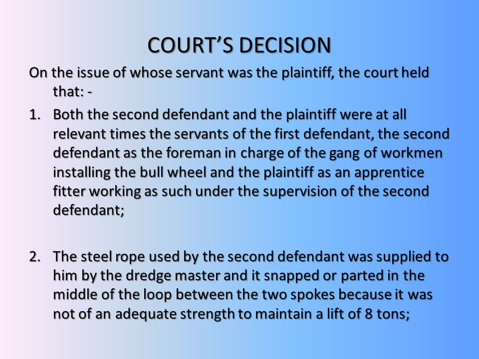 COURT'S DECISION On the issue of whose servant was the plaintiff, the court held that: -