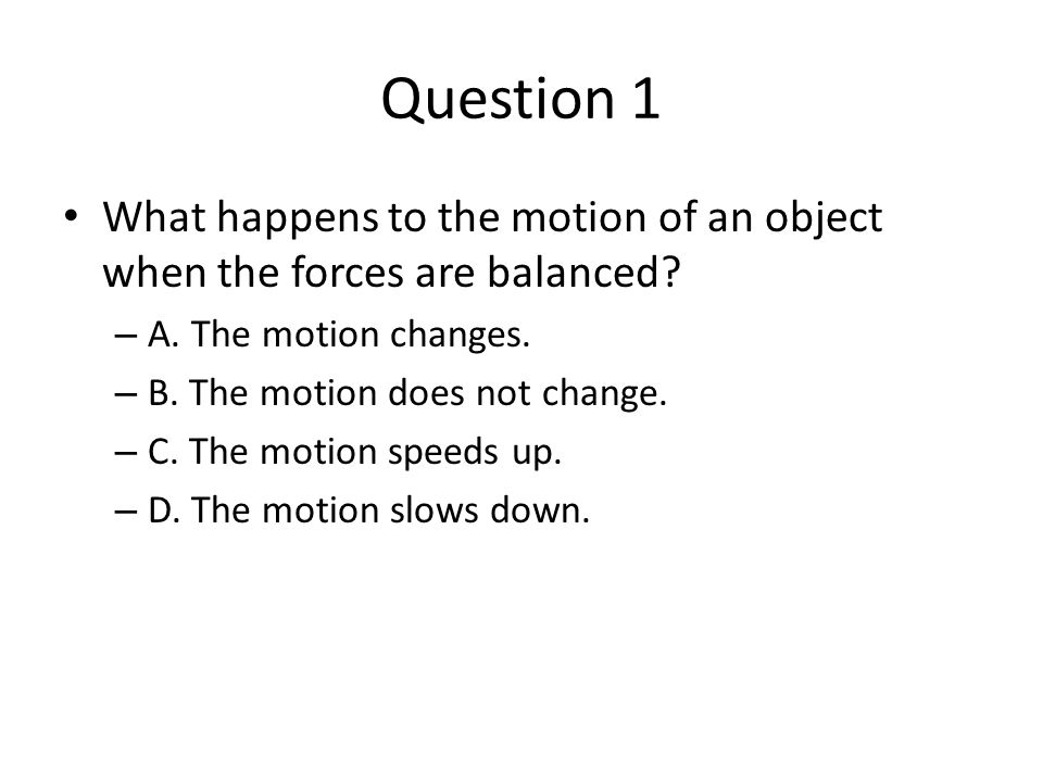 Question 1 What happens to the motion of an object when the forces are balanced A. The motion changes.