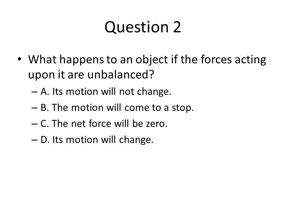 Question 2 What happens to an object if the forces acting upon it are unbalanced A. Its motion will not change.