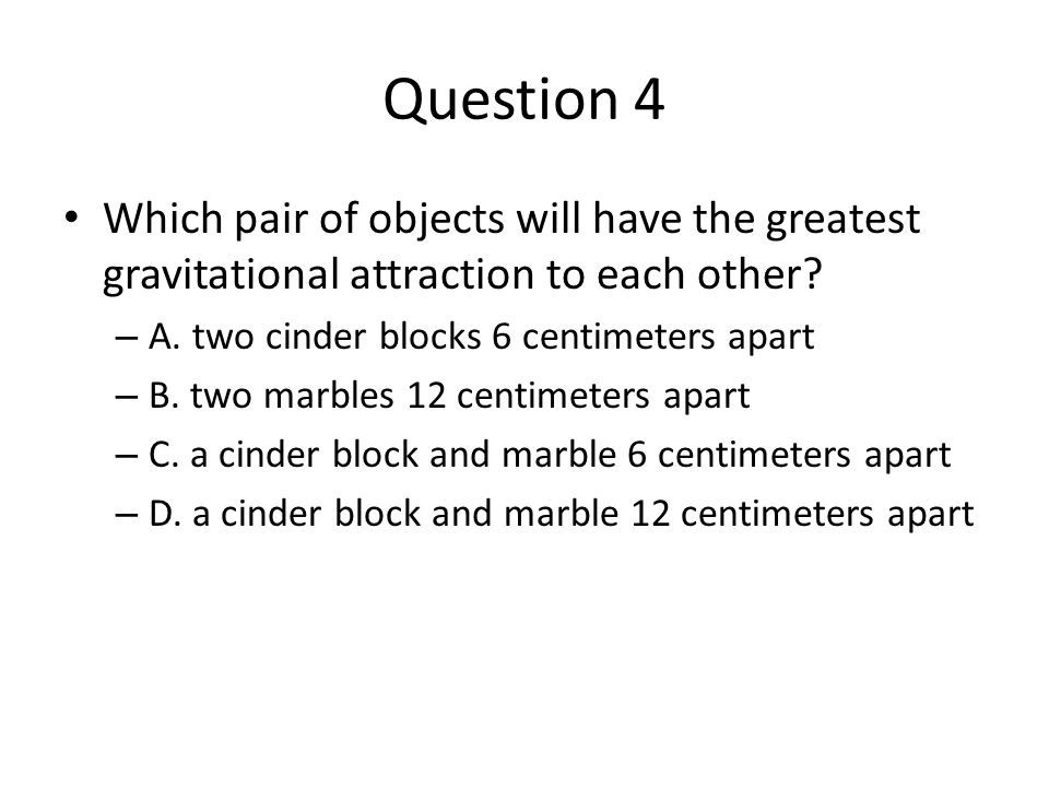 Question 4 Which pair of objects will have the greatest gravitational attraction to each other A. two cinder blocks 6 centimeters apart.
