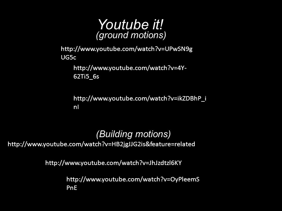 Youtube it! (ground motions) (Building motions)