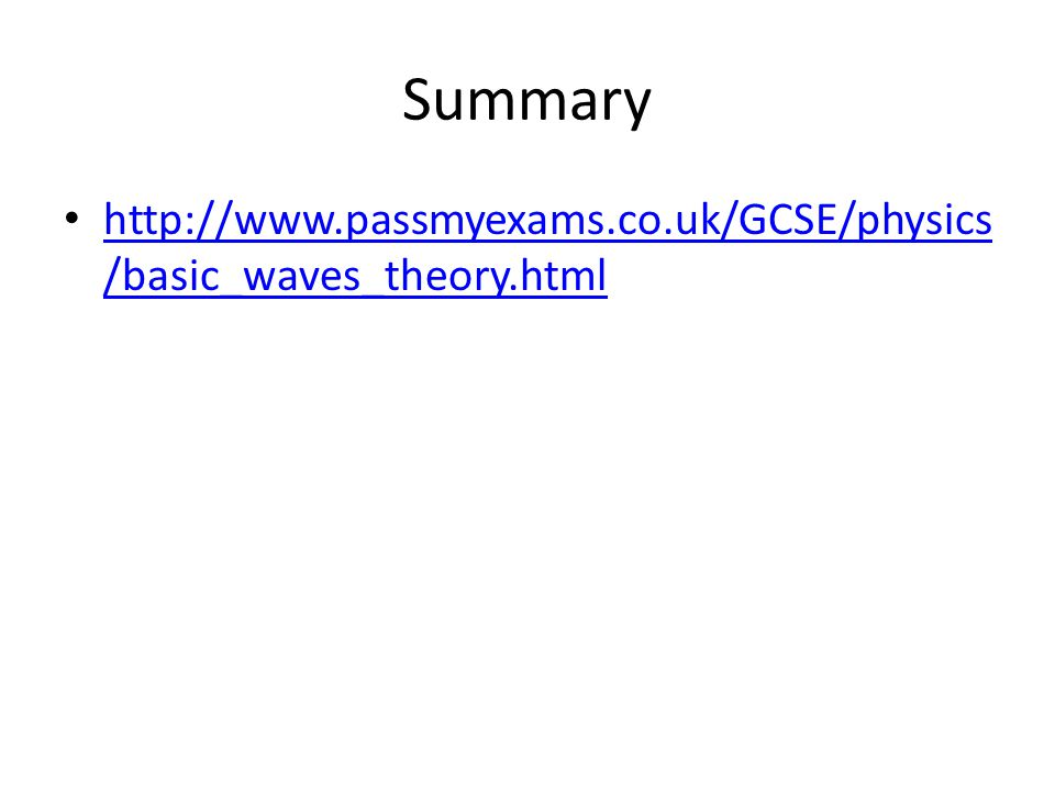 Summary http://www.passmyexams.co.uk/GCSE/physics/basic_waves_theory.html