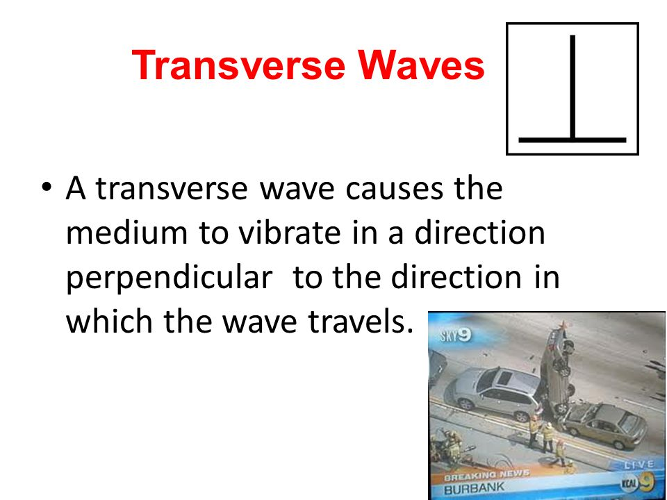 Transverse Waves A transverse wave causes the medium to vibrate in a direction perpendicular to the direction in which the wave travels.