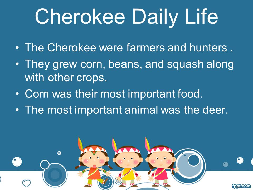 Cherokee Daily Life The Cherokee were farmers and hunters .
