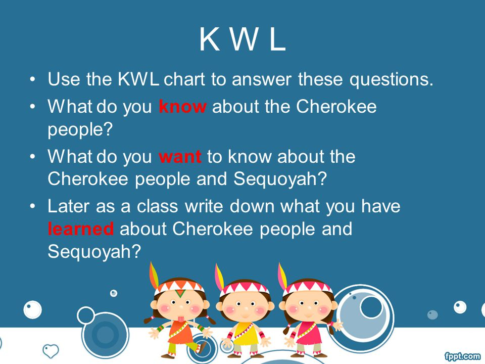K W L Use the KWL chart to answer these questions.