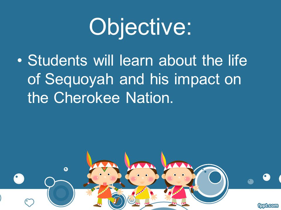 Objective: Students will learn about the life of Sequoyah and his impact on the Cherokee Nation.