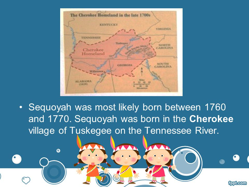 Sequoyah was most likely born between 1760 and 1770