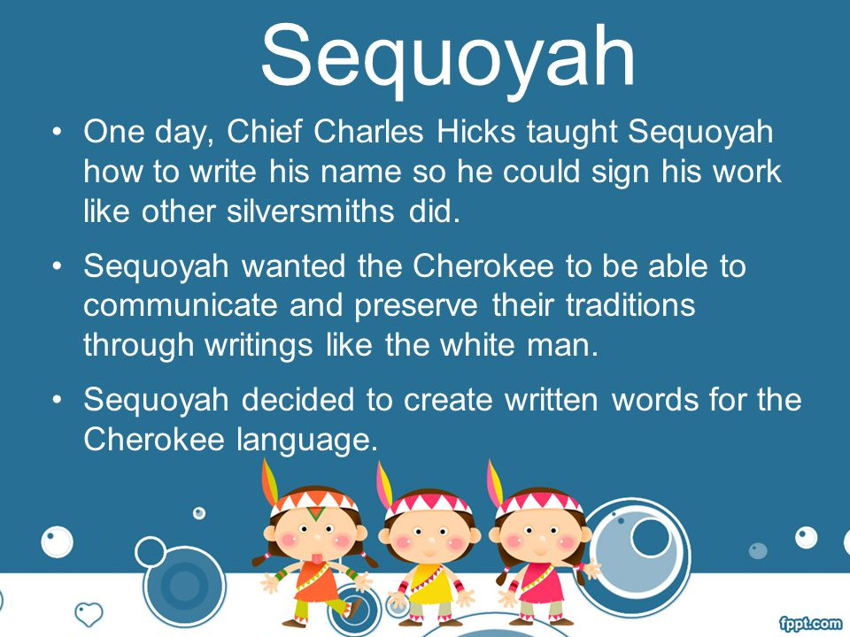 Sequoyah One day, Chief Charles Hicks taught Sequoyah how to write his name so he could sign his work like other silversmiths did.