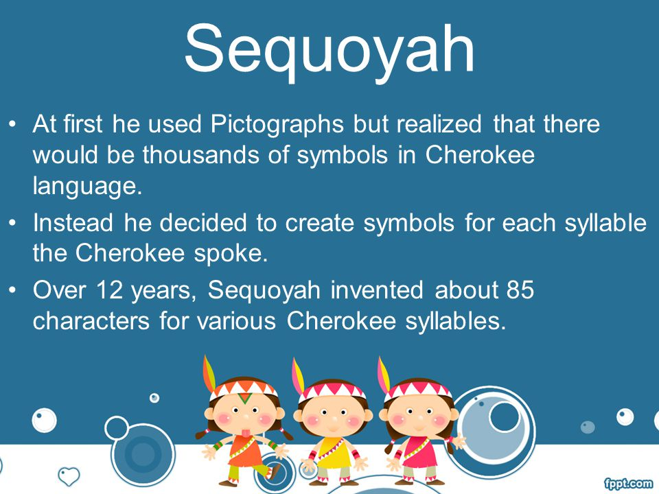 Sequoyah At first he used Pictographs but realized that there would be thousands of symbols in Cherokee language.