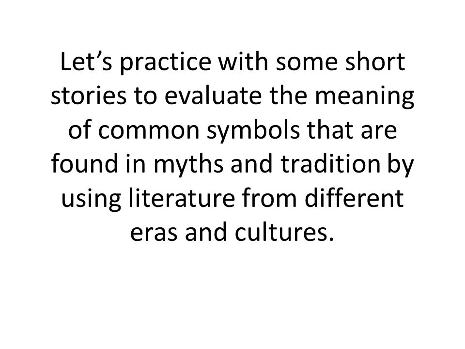 Let's practice with some short stories to evaluate the meaning of common symbols that are found in myths and tradition by using literature from different eras and cultures.