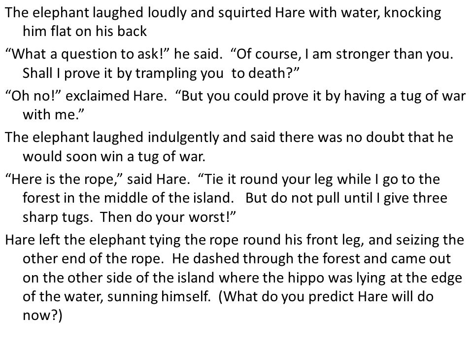 The elephant laughed loudly and squirted Hare with water, knocking him flat on his back What a question to ask! he said.