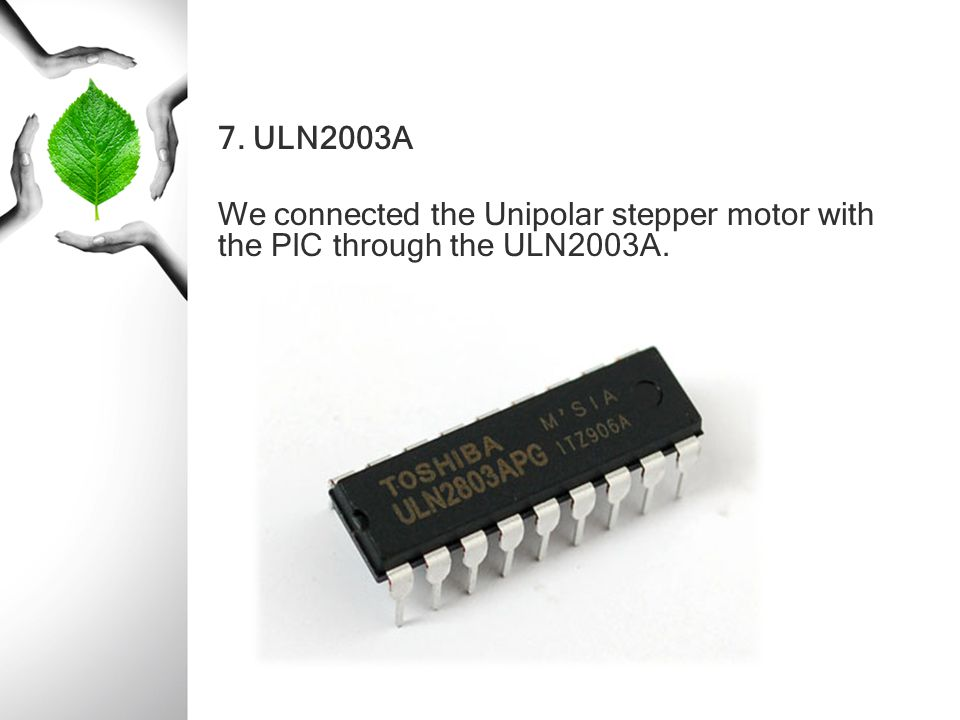 7. ULN2003A We connected the Unipolar stepper motor with the PIC through the ULN2003A.