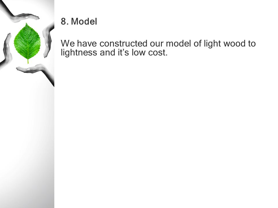 8. Model We have constructed our model of light wood to lightness and it's low cost.