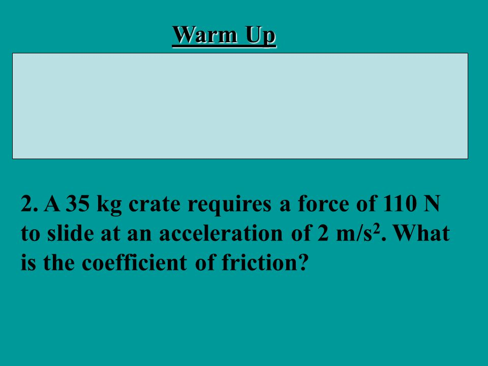 Warm Up 1. A 30 N block has a coefficient of friction of 0.26. What force is required to slide it along a level surface at constant velocity