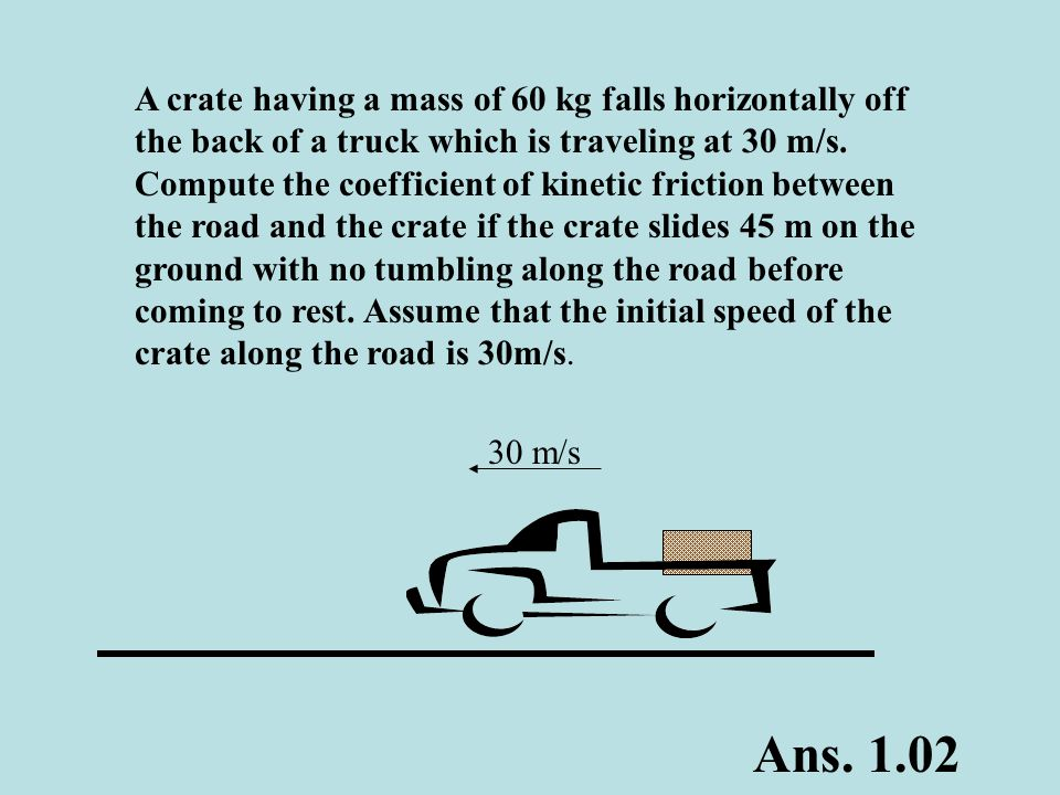 A crate having a mass of 60 kg falls horizontally off the back of a truck which is traveling at 30 m/s. Compute the coefficient of kinetic friction between the road and the crate if the crate slides 45 m on the ground with no tumbling along the road before coming to rest. Assume that the initial speed of the crate along the road is 30m/s.
