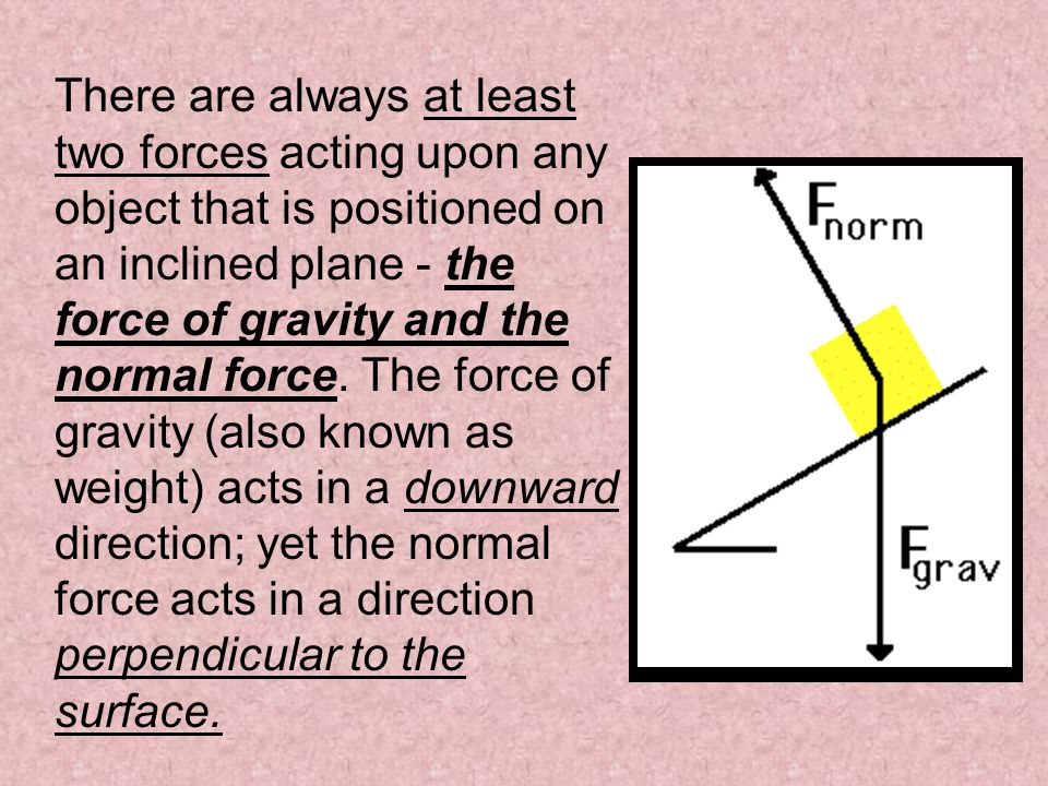 There are always at least two forces acting upon any object that is positioned on an inclined plane - the force of gravity and the normal force.