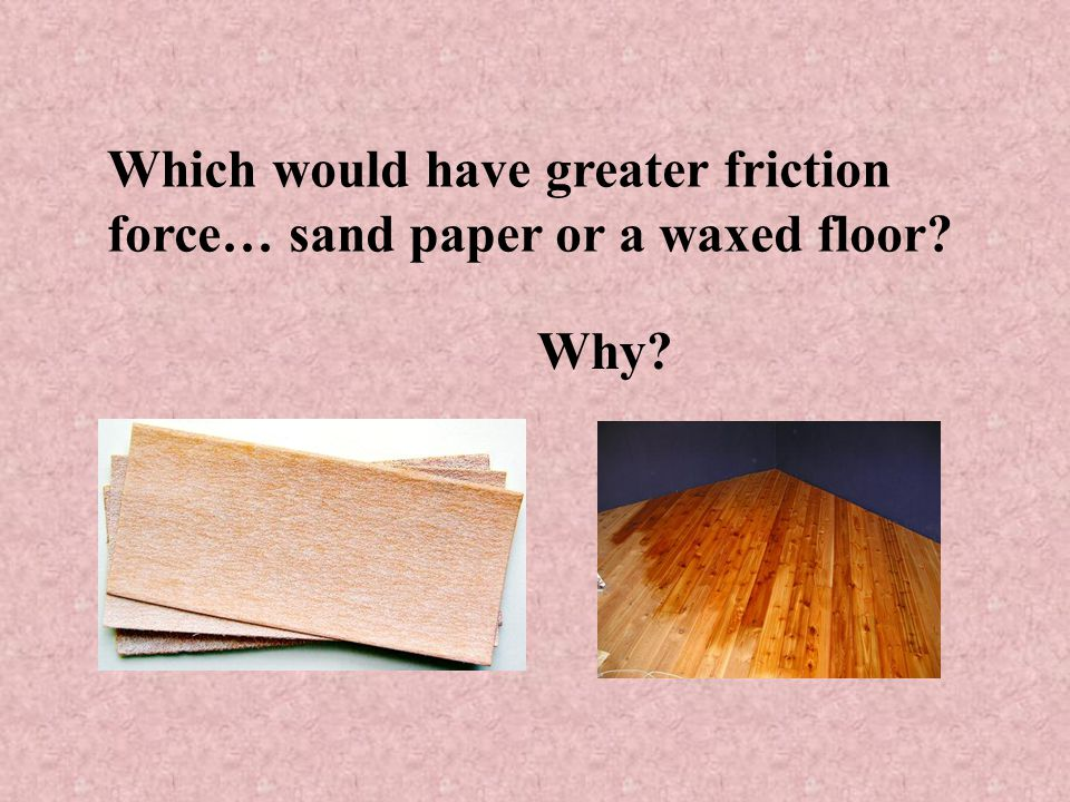 Which would have greater friction force… sand paper or a waxed floor