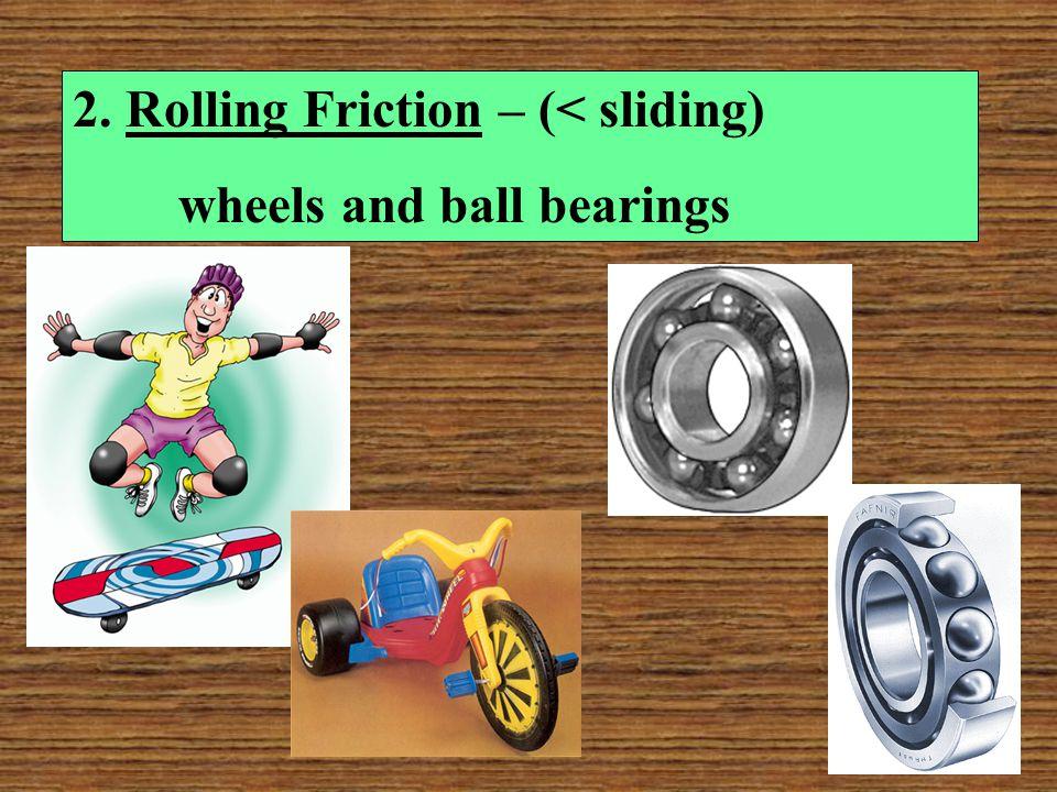 2. Rolling Friction – (< sliding)