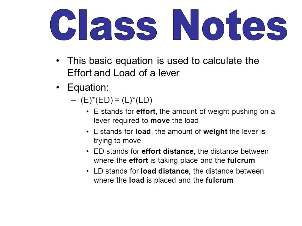 Class Notes This basic equation is used to calculate the Effort and Load of a lever. Equation: (E)*(ED) = (L)*(LD)
