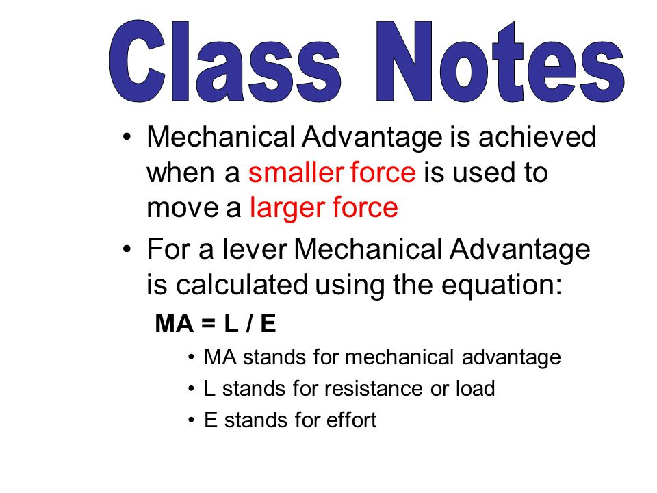 Class Notes Mechanical Advantage is achieved when a smaller force is used to move a larger force.