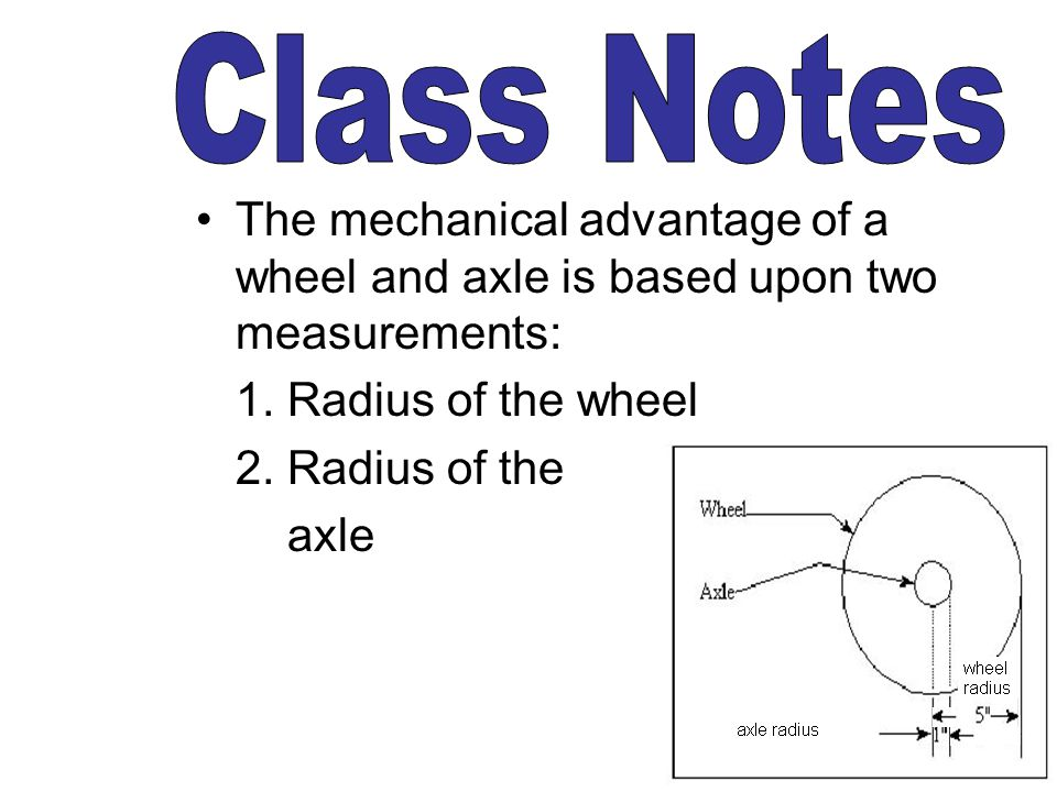 Class Notes The mechanical advantage of a wheel and axle is based upon two measurements: 1. Radius of the wheel.