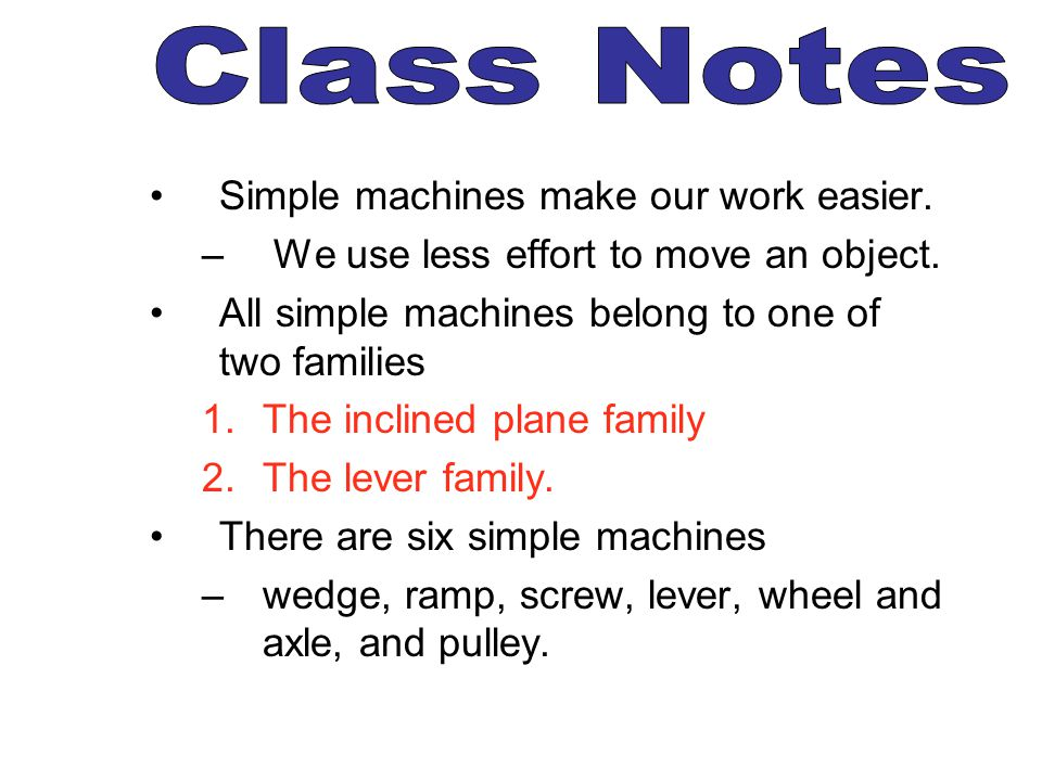 Class Notes Simple machines make our work easier.