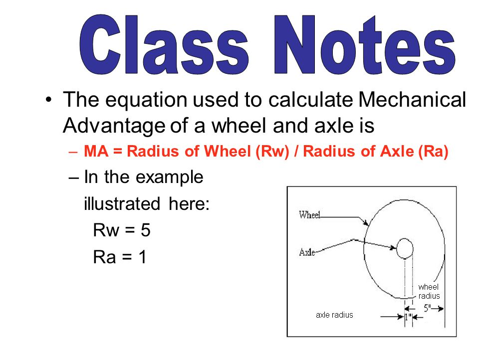 Class Notes The equation used to calculate Mechanical Advantage of a wheel and axle is. MA = Radius of Wheel (Rw) / Radius of Axle (Ra)