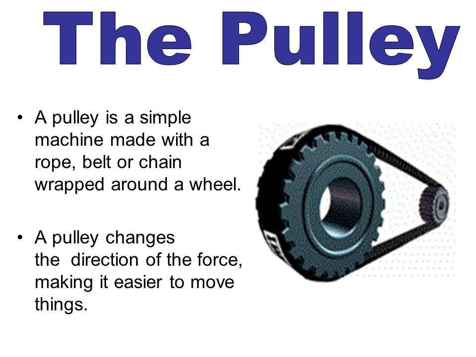 The Pulley A pulley is a simple machine made with a rope, belt or chain wrapped around a wheel.