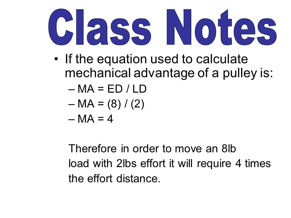 Class Notes If the equation used to calculate mechanical advantage of a pulley is: MA = ED / LD. MA = (8) / (2)