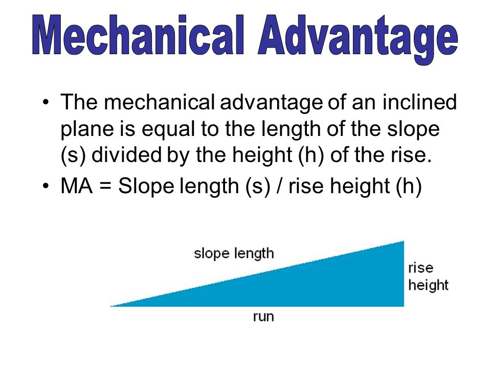 Mechanical Advantage The mechanical advantage of an inclined plane is equal to the length of the slope (s) divided by the height (h) of the rise.