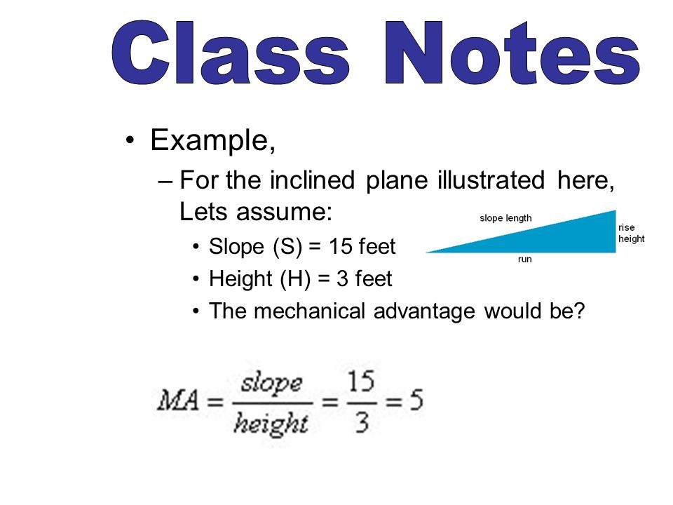 Class Notes Example, For the inclined plane illustrated here, Lets assume: Slope (S) = 15 feet. Height (H) = 3 feet.