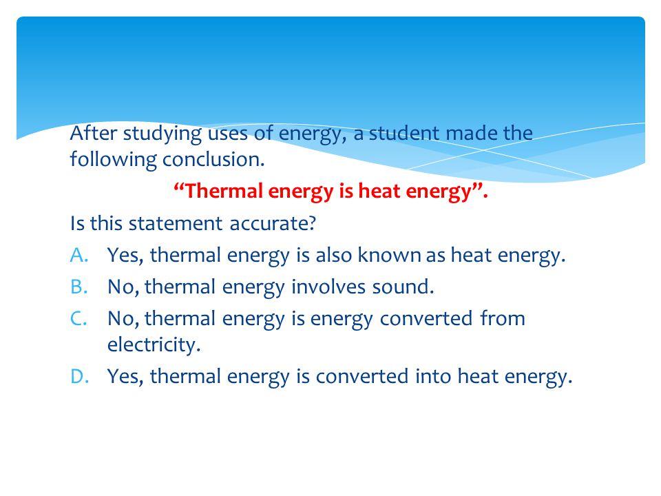Thermal energy is heat energy .