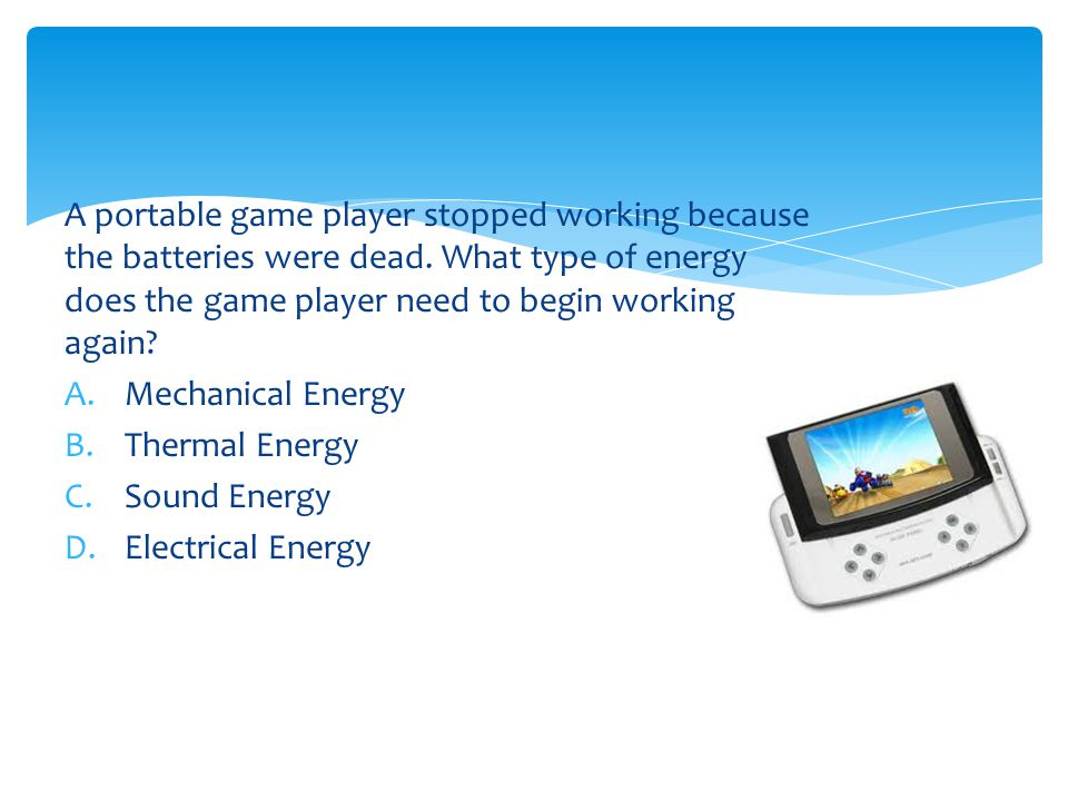 A portable game player stopped working because the batteries were dead