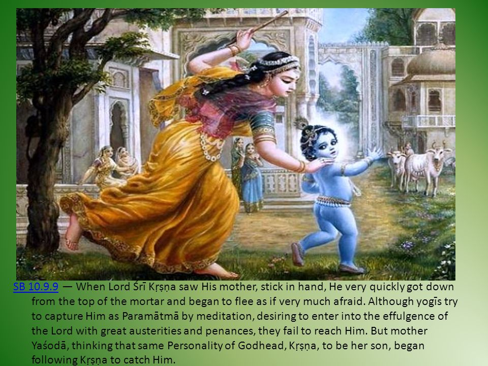 SB 10.9.9 — When Lord Śrī Kṛṣṇa saw His mother, stick in hand, He very quickly got down from the top of the mortar and began to flee as if very much afraid.