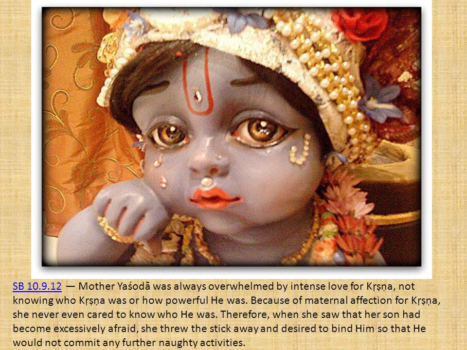 SB 10.9.12 — Mother Yaśodā was always overwhelmed by intense love for Kṛṣṇa, not knowing who Kṛṣṇa was or how powerful He was.