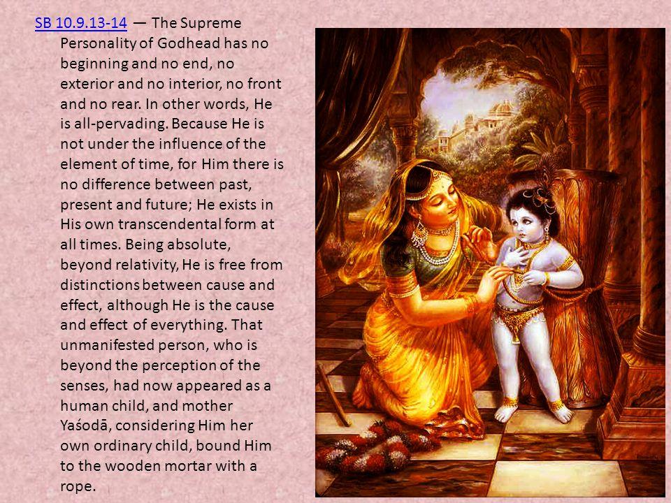 SB 10.9.13-14 — The Supreme Personality of Godhead has no beginning and no end, no exterior and no interior, no front and no rear.