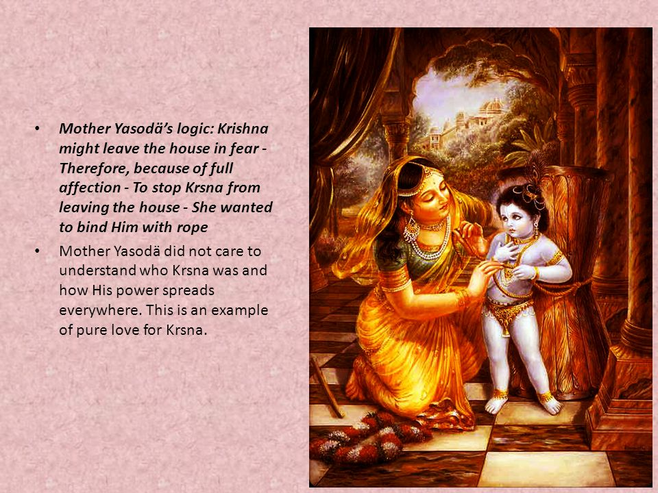 Mother Yasodä's logic: Krishna might leave the house in fear -Therefore, because of full affection - To stop Krsna from leaving the house - She wanted to bind Him with rope