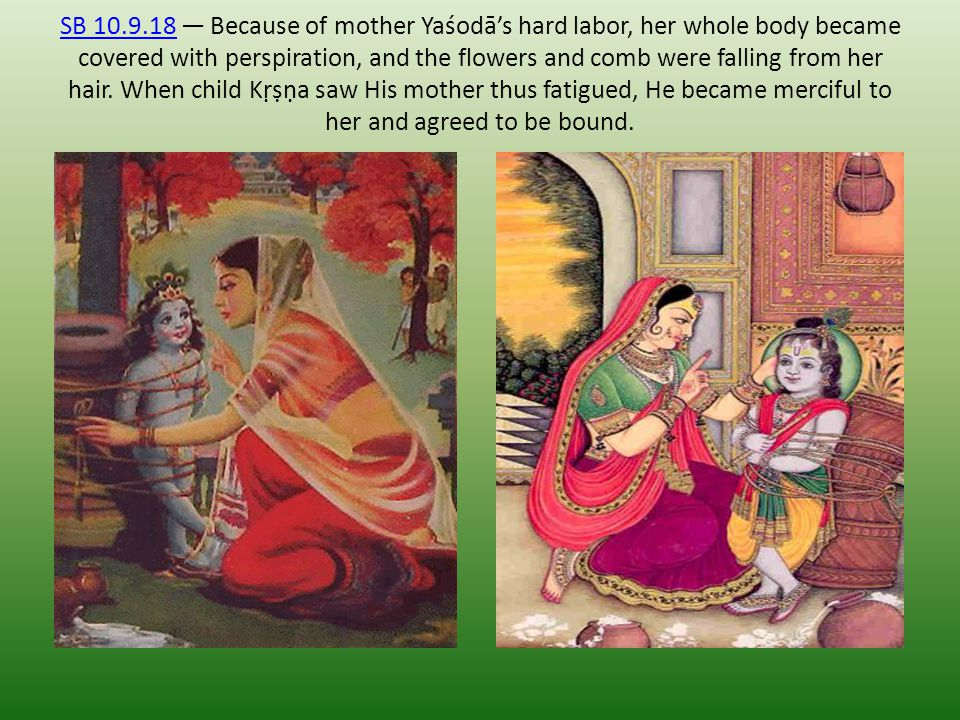 SB 10.9.18 — Because of mother Yaśodā's hard labor, her whole body became covered with perspiration, and the flowers and comb were falling from her hair.