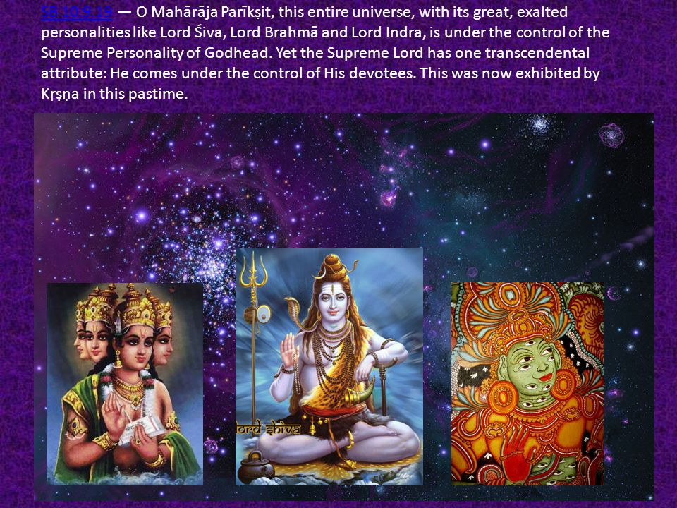 SB 10.9.19 — O Mahārāja Parīkṣit, this entire universe, with its great, exalted personalities like Lord Śiva, Lord Brahmā and Lord Indra, is under the control of the Supreme Personality of Godhead.