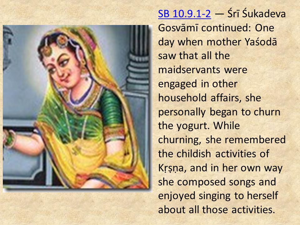 SB 10.9.1-2 — Śrī Śukadeva Gosvāmī continued: One day when mother Yaśodā saw that all the maidservants were engaged in other household affairs, she personally began to churn the yogurt.