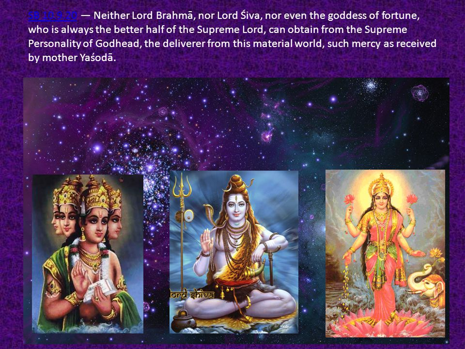 SB 10.9.20 — Neither Lord Brahmā, nor Lord Śiva, nor even the goddess of fortune, who is always the better half of the Supreme Lord, can obtain from the Supreme Personality of Godhead, the deliverer from this material world, such mercy as received by mother Yaśodā.