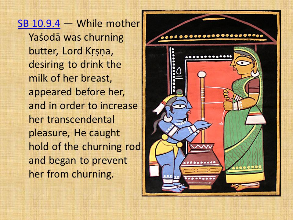 SB 10.9.4 — While mother Yaśodā was churning butter, Lord Kṛṣṇa, desiring to drink the milk of her breast, appeared before her, and in order to increase her transcendental pleasure, He caught hold of the churning rod and began to prevent her from churning.