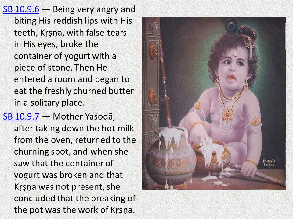 SB 10.9.6 — Being very angry and biting His reddish lips with His teeth, Kṛṣṇa, with false tears in His eyes, broke the container of yogurt with a piece of stone.