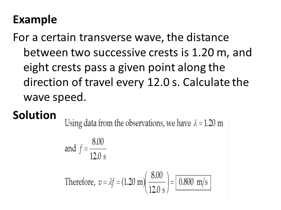 Example For a certain transverse wave, the distance between two successive crests is 1.20 m, and eight crests pass a given point along the direction of travel every 12.0 s.