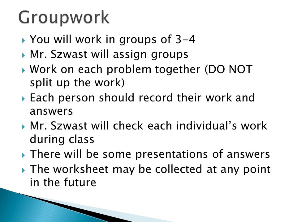 Groupwork You will work in groups of 3-4 Mr. Szwast will assign groups